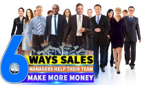 Six Ways Sales Managers Help Their Team Make More Money